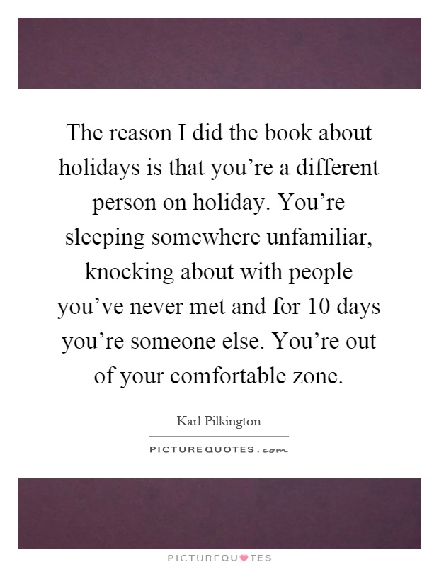 The reason I did the book about holidays is that you're a different person on holiday. You're sleeping somewhere unfamiliar, knocking about with people you've never met and for 10 days you're someone else. You're out of your comfortable zone Picture Quote #1