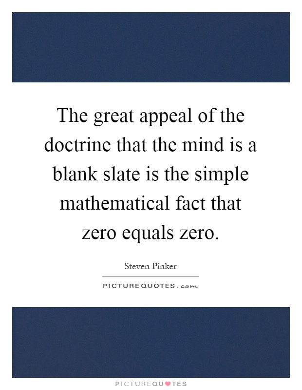 The great appeal of the doctrine that the mind is a blank slate is the simple mathematical fact that zero equals zero Picture Quote #1