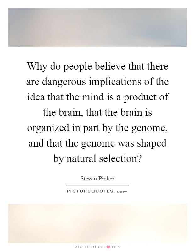 Why do people believe that there are dangerous implications of the idea that the mind is a product of the brain, that the brain is organized in part by the genome, and that the genome was shaped by natural selection? Picture Quote #1
