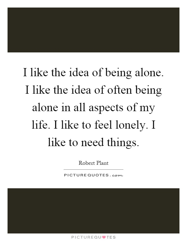 I like the idea of being alone. I like the idea of often being alone in all aspects of my life. I like to feel lonely. I like to need things Picture Quote #1