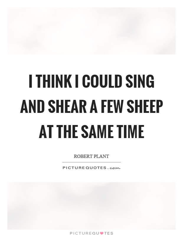 I think I could sing and shear a few sheep at the same time Picture Quote #1