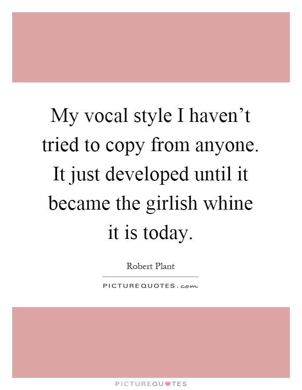 My vocal style I haven't tried to copy from anyone. It just developed until it became the girlish whine it is today Picture Quote #1