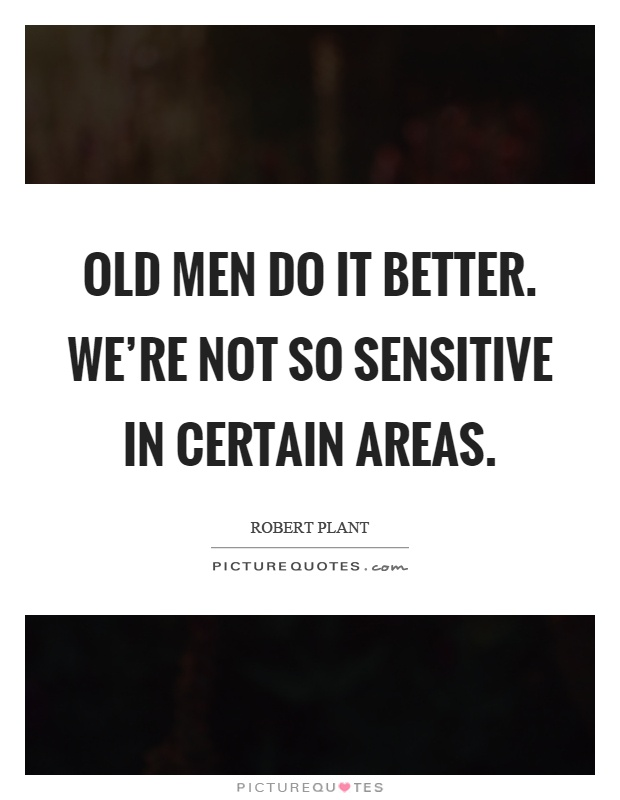 Old men do it better. We're not so sensitive in certain areas Picture Quote #1