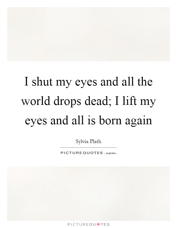 I shut my eyes and all the world drops dead; I lift my eyes and all is born again Picture Quote #1