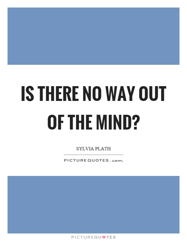 Is there no way out of the mind? Picture Quote #1