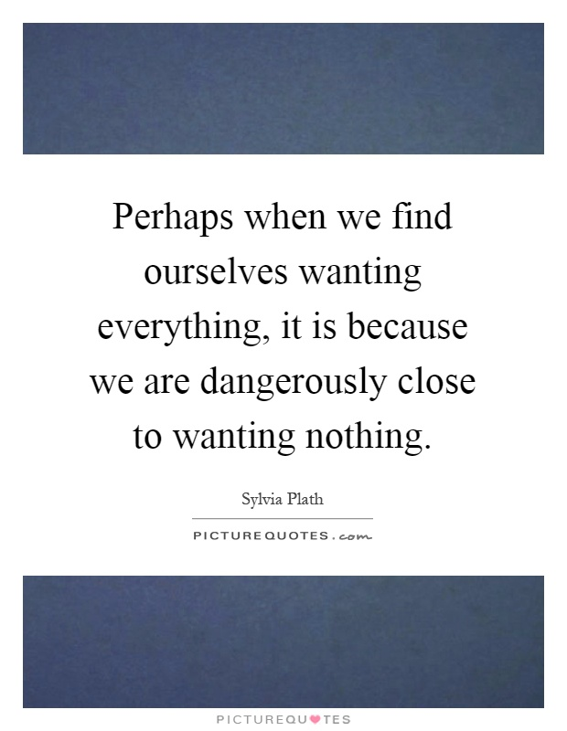 Perhaps when we find ourselves wanting everything, it is because we are dangerously close to wanting nothing Picture Quote #1