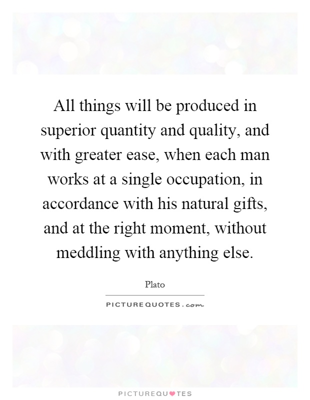 All things will be produced in superior quantity and quality, and with greater ease, when each man works at a single occupation, in accordance with his natural gifts, and at the right moment, without meddling with anything else Picture Quote #1