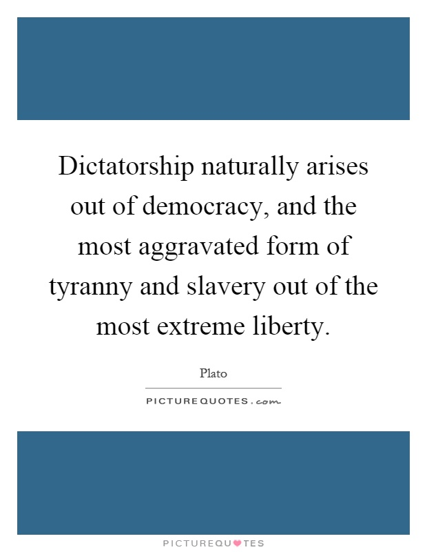 Dictatorship naturally arises out of democracy, and the most aggravated form of tyranny and slavery out of the most extreme liberty Picture Quote #1