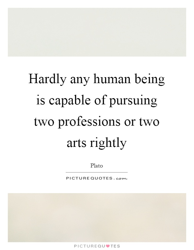 Hardly any human being is capable of pursuing two professions or two arts rightly Picture Quote #1