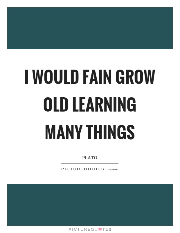 I would fain grow old learning many things Picture Quote #1