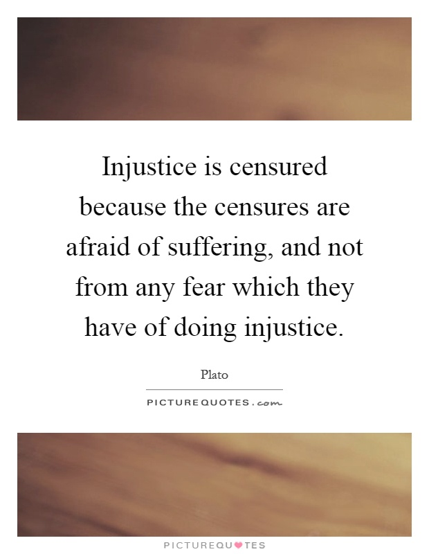 Injustice is censured because the censures are afraid of suffering, and not from any fear which they have of doing injustice Picture Quote #1