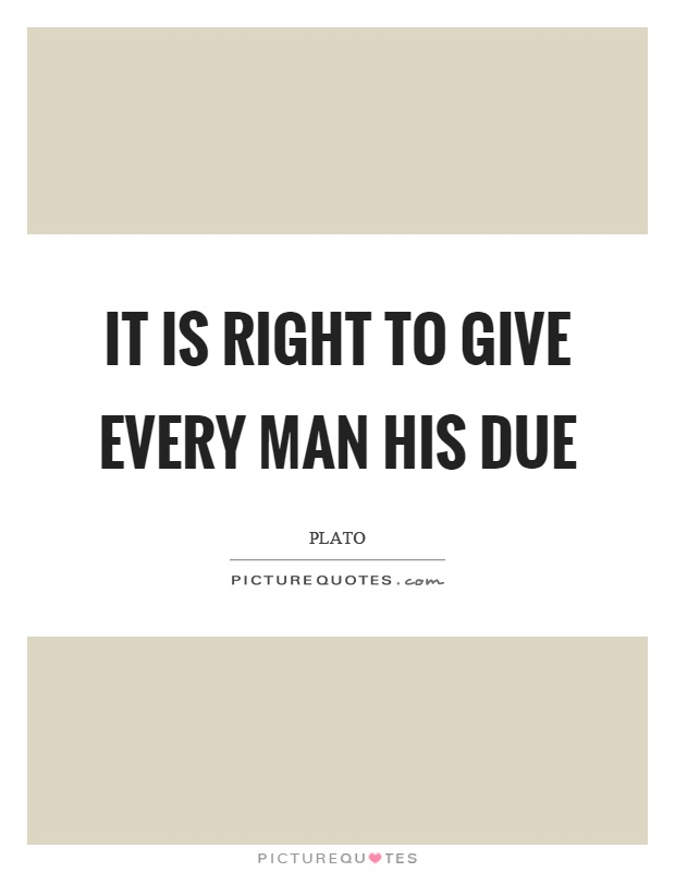 It is right to give every man his due Picture Quote #1