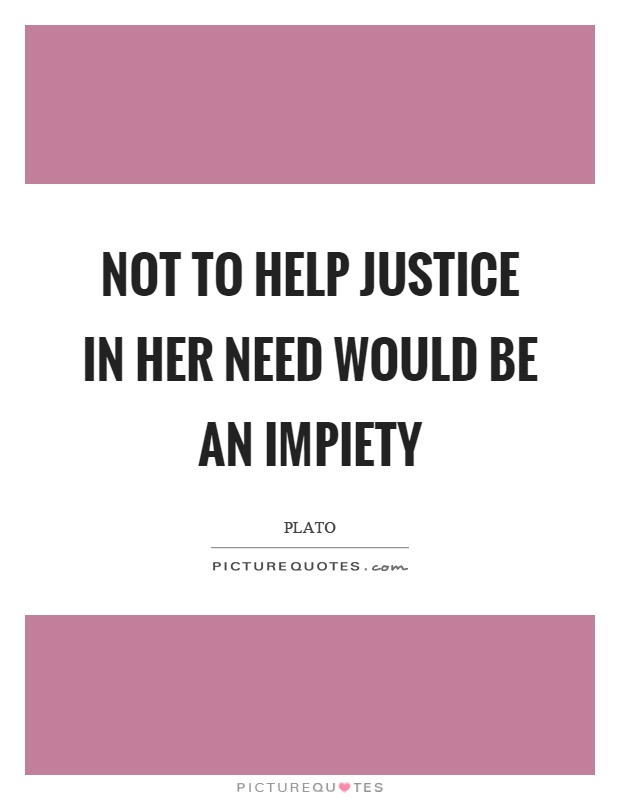 Not to help justice in her need would be an impiety Picture Quote #1