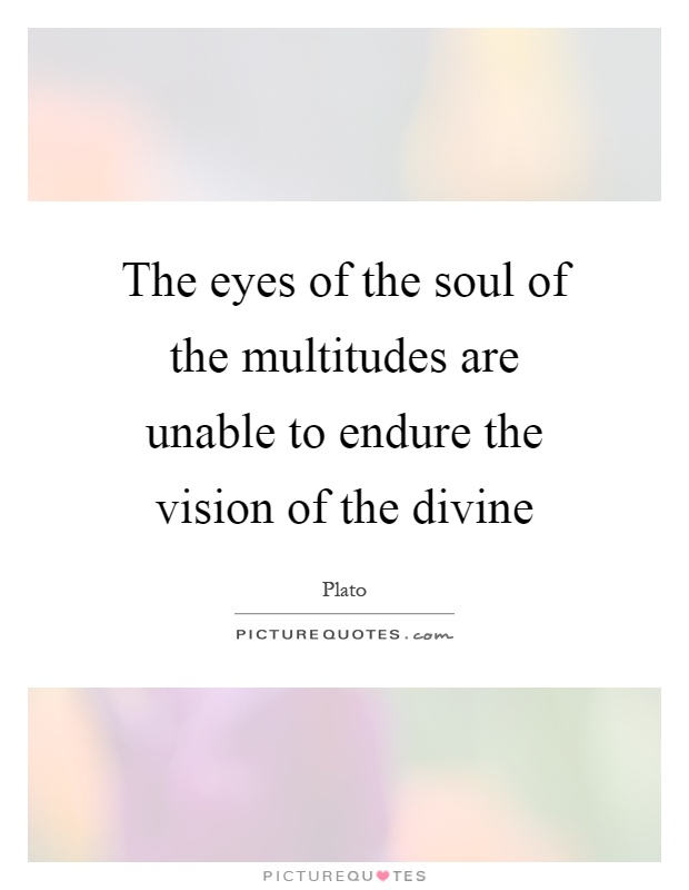 The eyes of the soul of the multitudes are unable to endure the vision of the divine Picture Quote #1