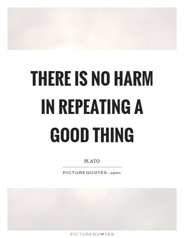 There is no harm in repeating a good thing Picture Quote #1