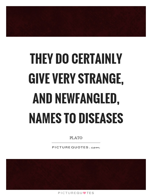 They do certainly give very strange, and newfangled, names to diseases Picture Quote #1