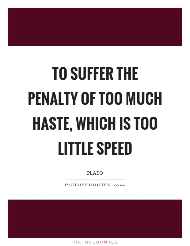 To suffer the penalty of too much haste, which is too little speed Picture Quote #1
