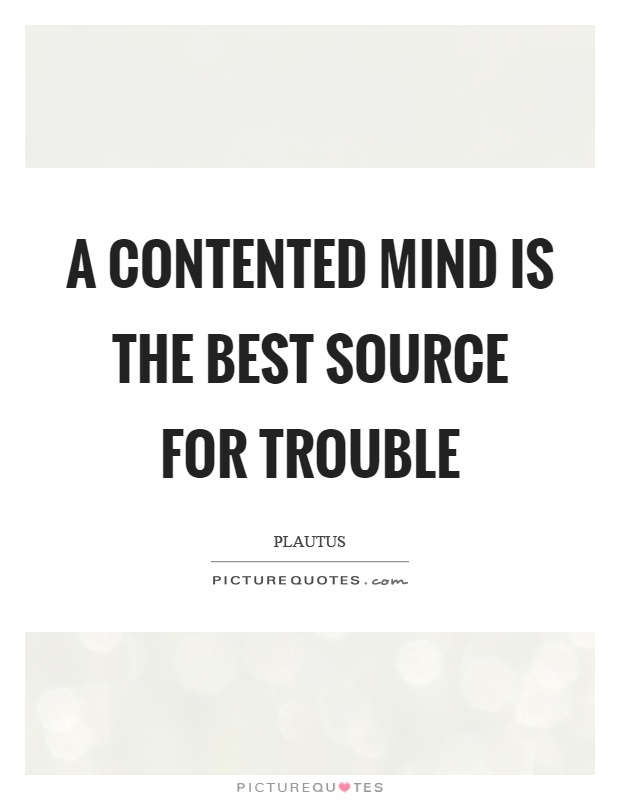 A contented mind is the best source for trouble Picture Quote #1