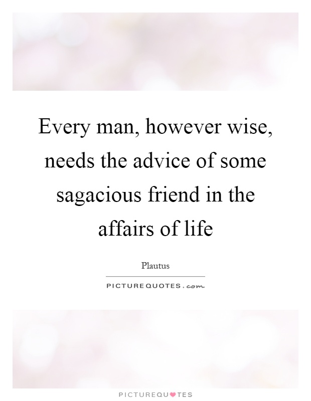 Every man, however wise, needs the advice of some sagacious friend in the affairs of life Picture Quote #1