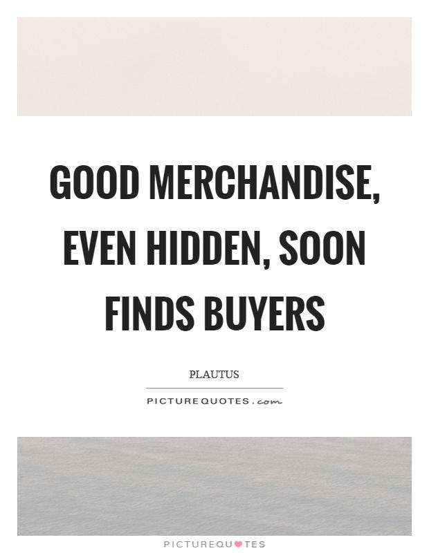 Good merchandise, even hidden, soon finds buyers Picture Quote #1
