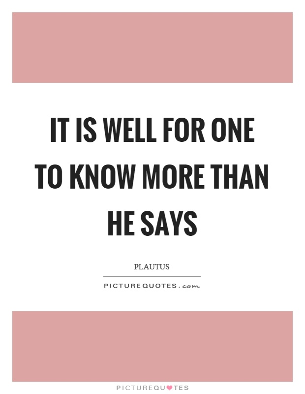 It is well for one to know more than he says Picture Quote #1