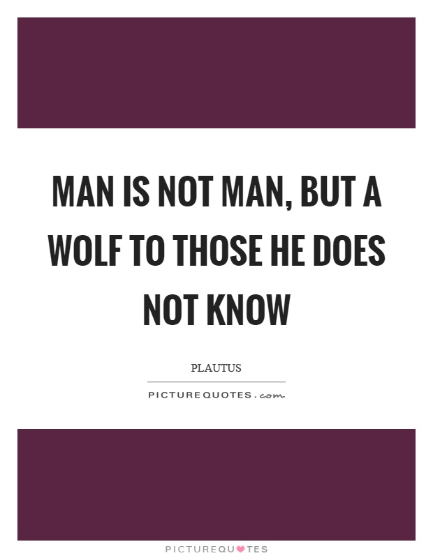 Man is not man, but a wolf to those he does not know Picture Quote #1