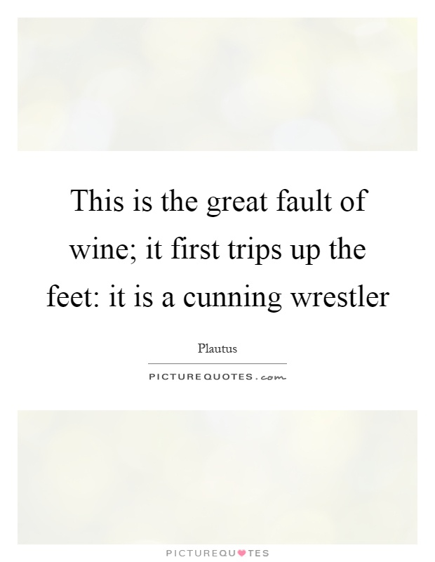 This is the great fault of wine; it first trips up the feet: it is a cunning wrestler Picture Quote #1