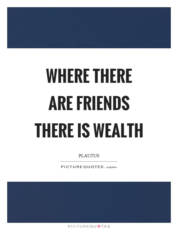 Where there are friends there is wealth Picture Quote #1