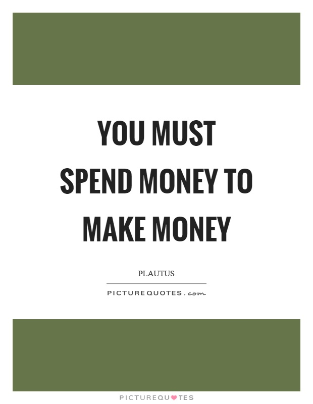 You must spend money to make money Picture Quote #1