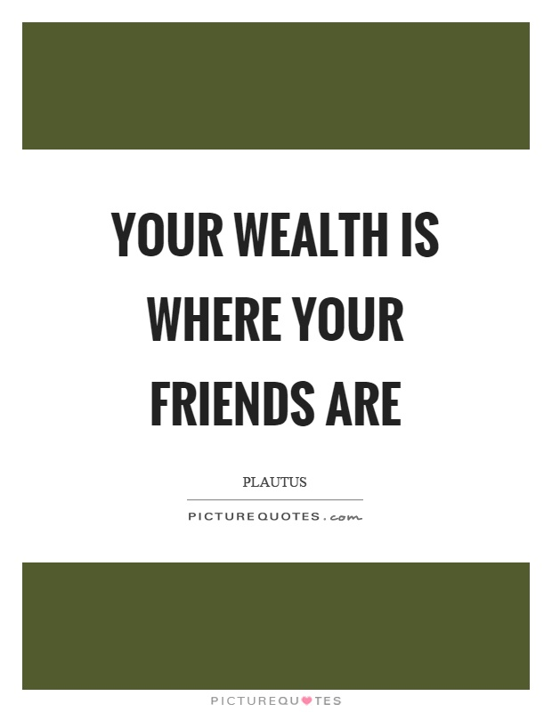 Your wealth is where your friends are Picture Quote #1