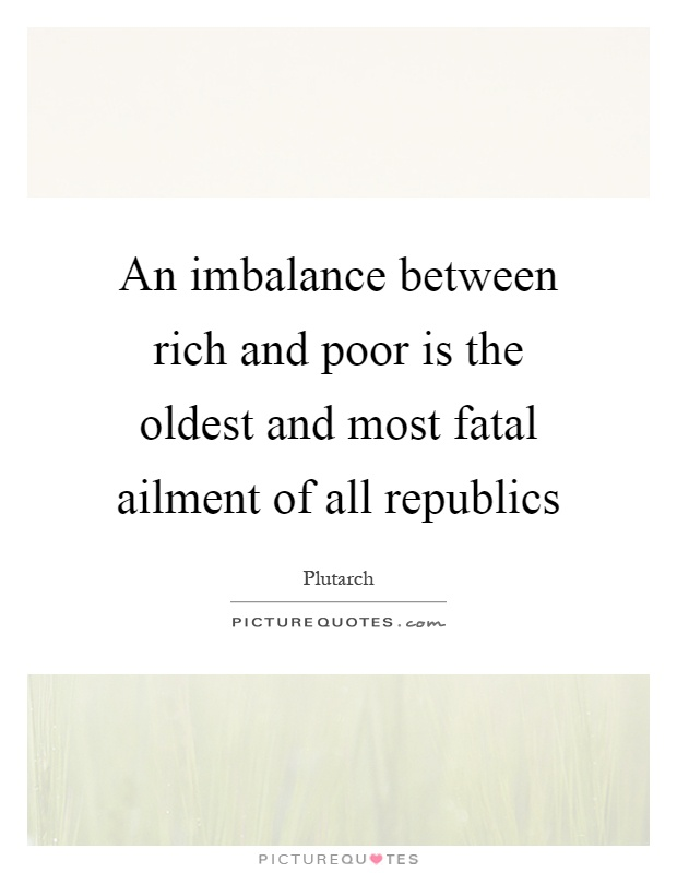 An imbalance between rich and poor is the oldest and most fatal ailment of all republics Picture Quote #1