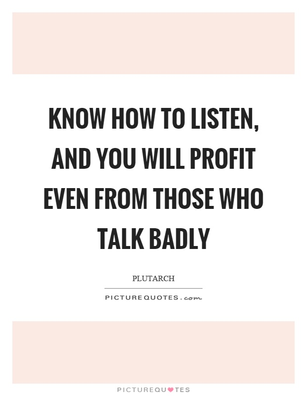 Know how to listen, and you will profit even from those who talk badly Picture Quote #1