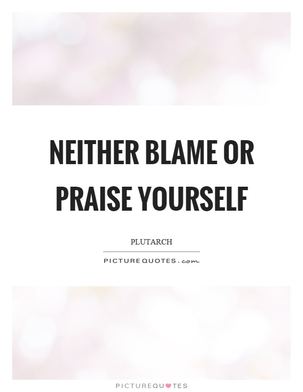 Neither blame or praise yourself Picture Quote #1