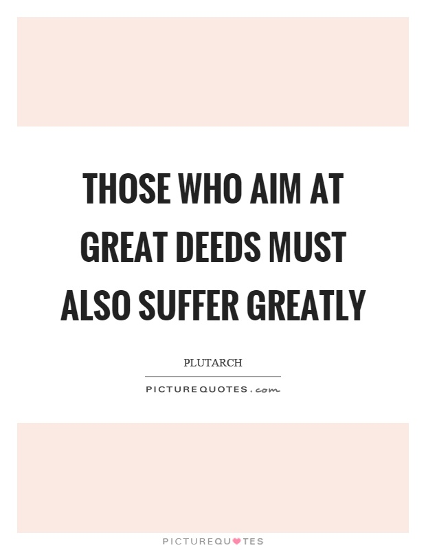 Those who aim at great deeds must also suffer greatly Picture Quote #1