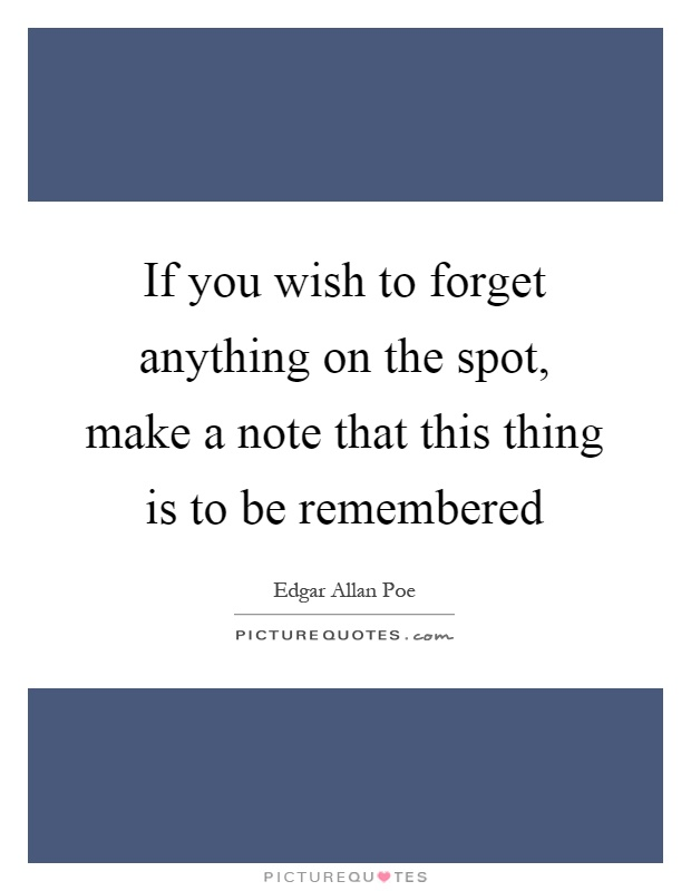 If you wish to forget anything on the spot, make a note that this thing is to be remembered Picture Quote #1