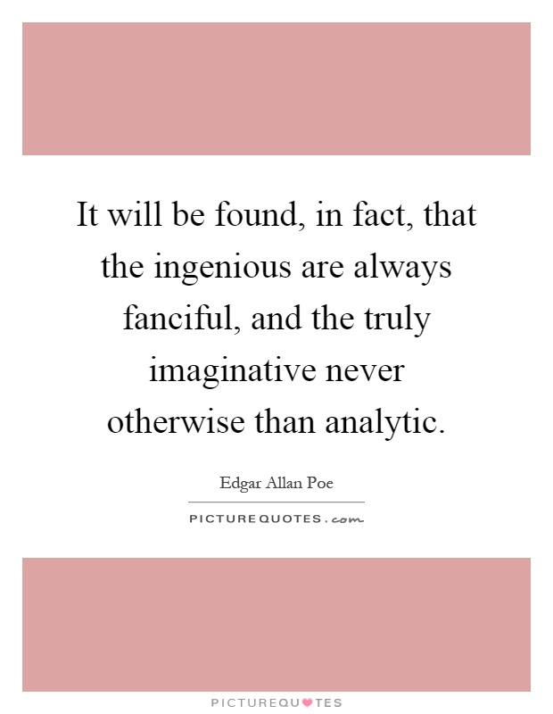 It will be found, in fact, that the ingenious are always fanciful, and the truly imaginative never otherwise than analytic Picture Quote #1