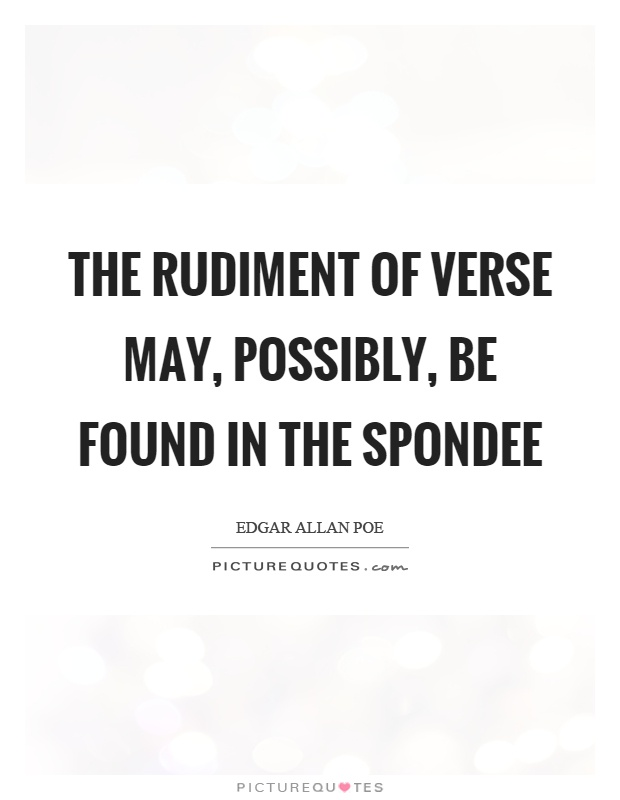 The rudiment of verse may, possibly, be found in the spondee Picture Quote #1