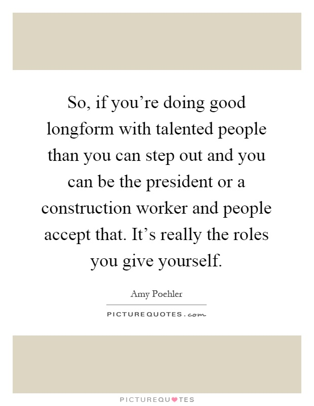So, if you're doing good longform with talented people than you can step out and you can be the president or a construction worker and people accept that. It's really the roles you give yourself Picture Quote #1