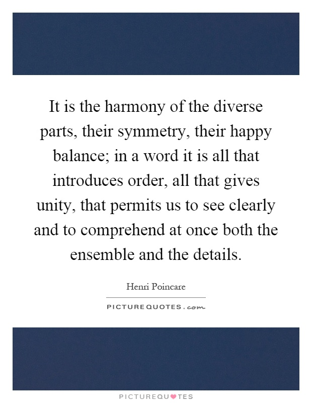 It is the harmony of the diverse parts, their symmetry, their happy balance; in a word it is all that introduces order, all that gives unity, that permits us to see clearly and to comprehend at once both the ensemble and the details Picture Quote #1
