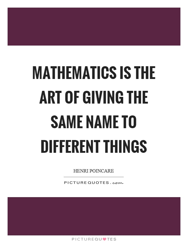 Mathematics is the art of giving the same name to different things Picture Quote #1