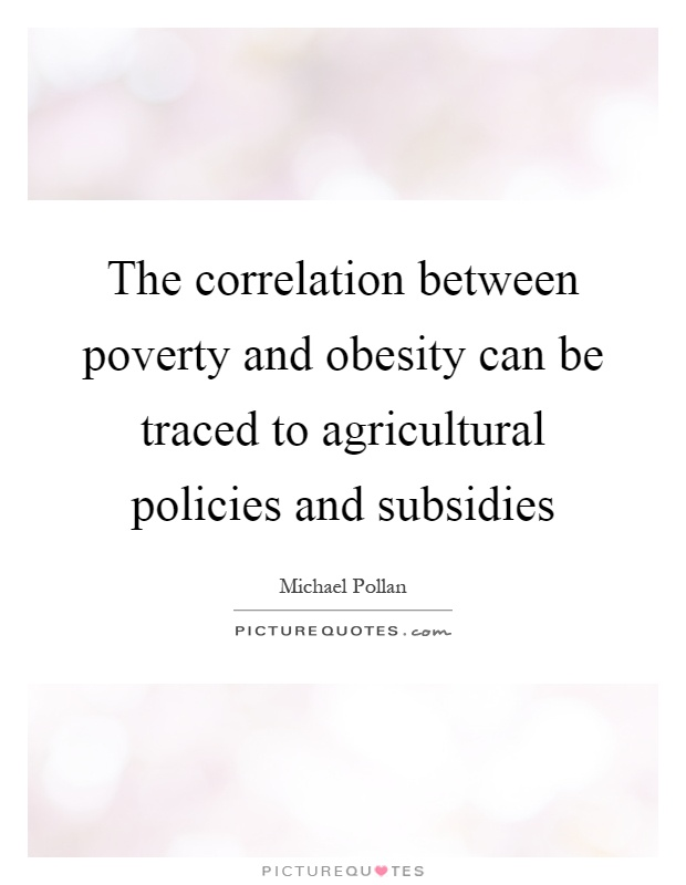 The correlation between poverty and obesity can be traced to agricultural policies and subsidies Picture Quote #1