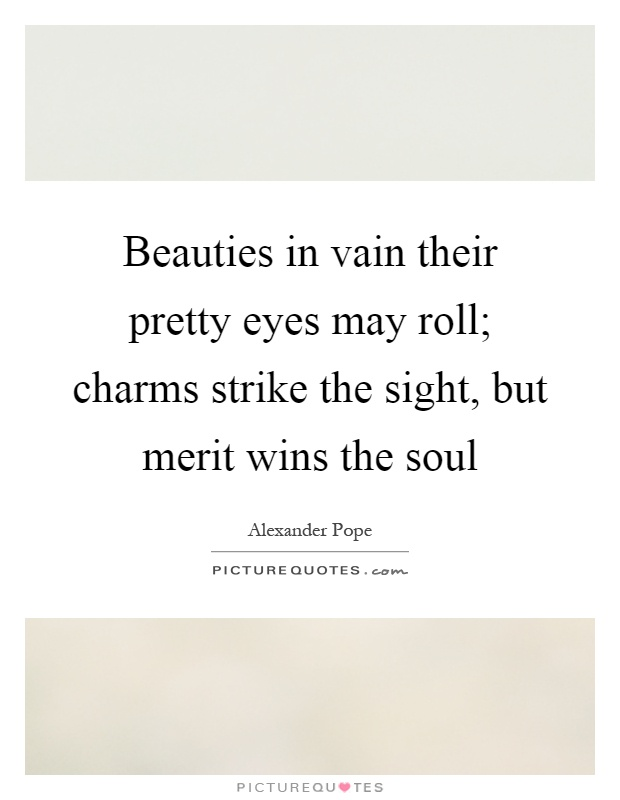 Beauties in vain their pretty eyes may roll; charms strike the sight, but merit wins the soul Picture Quote #1