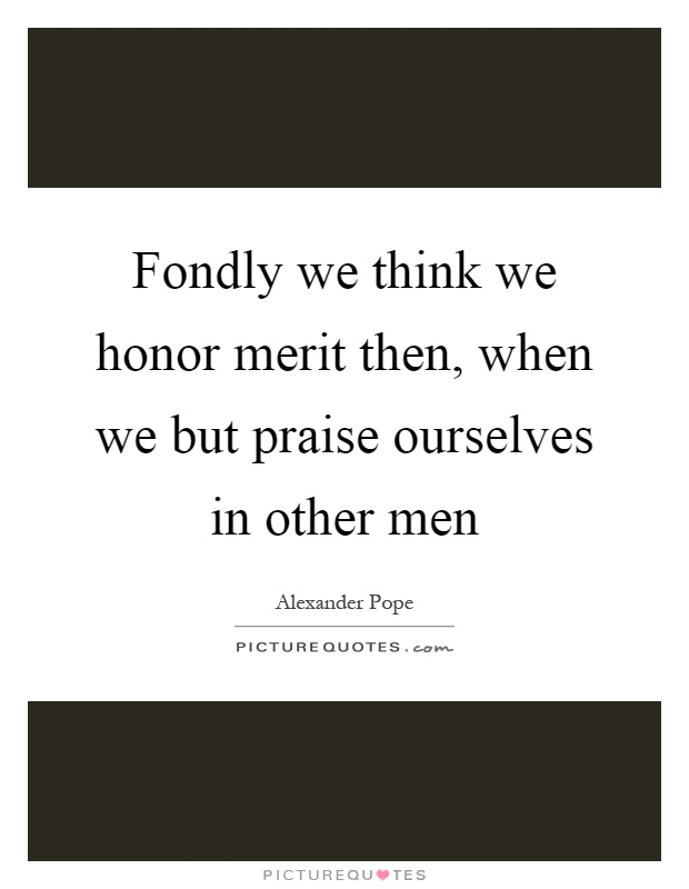 Fondly we think we honor merit then, when we but praise ourselves in other men Picture Quote #1