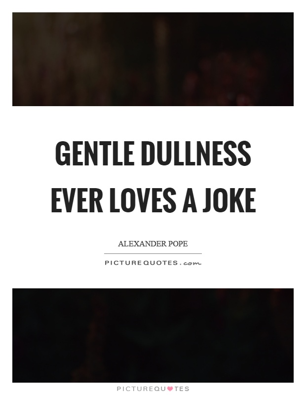Gentle dullness ever loves a joke Picture Quote #1