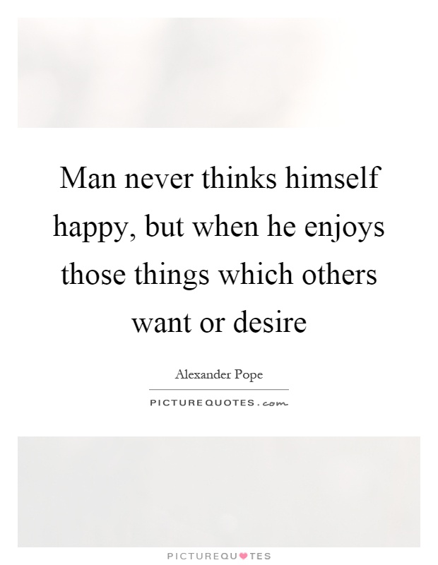 Man never thinks himself happy, but when he enjoys those things which others want or desire Picture Quote #1