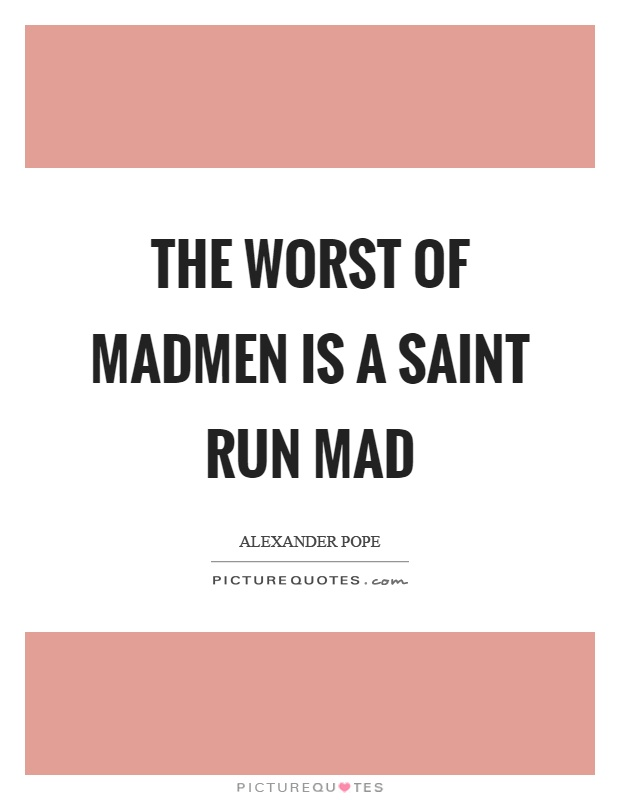 The worst of madmen is a saint run mad Picture Quote #1
