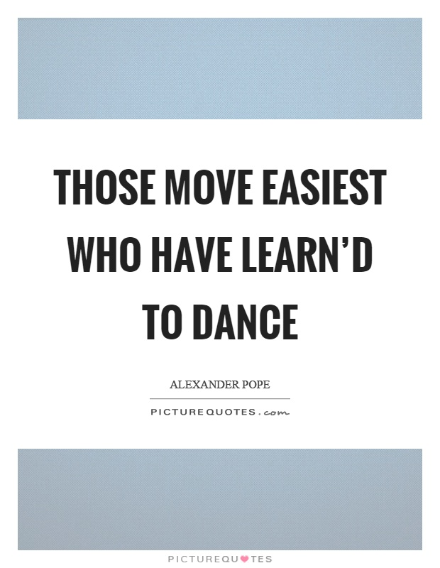 Those move easiest who have learn'd to dance Picture Quote #1