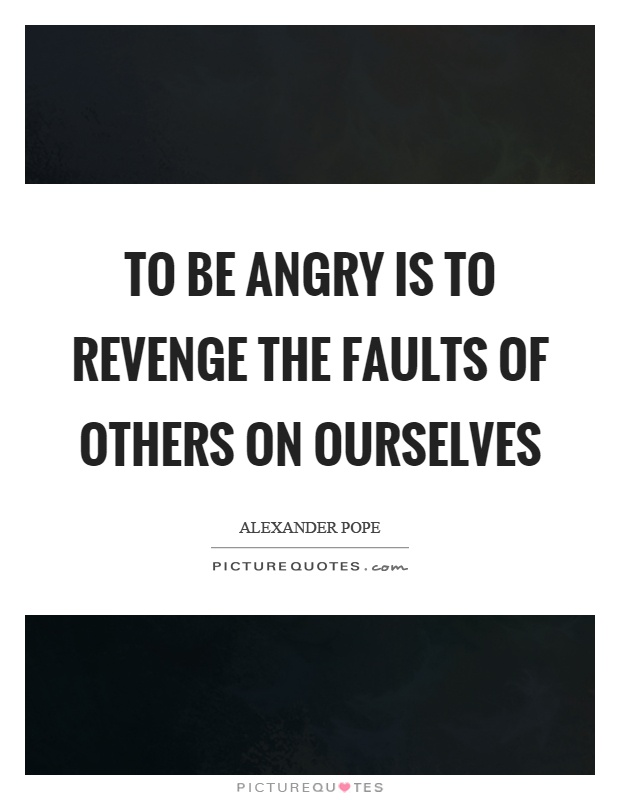 To be angry is to revenge the faults of others on ourselves Picture Quote #1