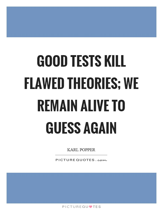 Good tests kill flawed theories; we remain alive to guess again Picture Quote #1