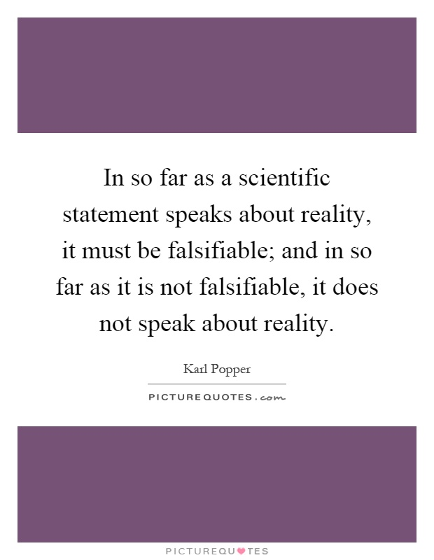 In so far as a scientific statement speaks about reality, it must be falsifiable; and in so far as it is not falsifiable, it does not speak about reality Picture Quote #1